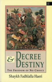 Decree & Destiny - The Freedom of No Choice ebook by Shaykh Fadhlalla Haeri