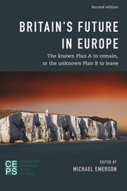 Britain's Future in Europe - The Known Plan A to Remain or the Unknown Plan B to Leave ebook by Michael Emerson, Karel Lannoo, Graham Avery,...
