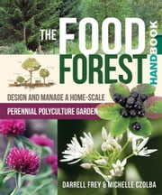 The Food Forest Handbook - Design and Manage a Home-Scale Perennial Polyculture Garden ebook by Darrell Frey,Michelle Czolba