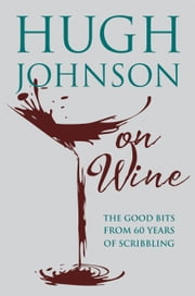 Hugh Johnson on Wine - Good Bits from 55 Years of Scribbling ebook by Hugh Johnson
