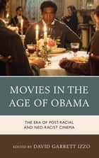 Movies in the Age of Obama - The Era of Post-Racial and Neo-Racist Cinema ebook by David Garrett Izzo, Linda Belau, Thomas Britt,...