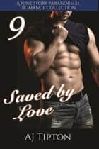 Saved by Love: A Nine Story Paranormal Romance Collection ebook by AJ Tipton