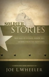 Soldier Stories - True Tales of Courage, Honor, and Sacrifice from the Frontlines ebook by Joe L. Wheeler