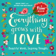 Everything Grows with Love - Beautiful Words, Inspiring Thoughts ebook by Irene Smit, Astrid van der Hulst, Editors of Flow magazine