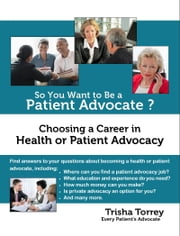 So You Want to Be a Patient Advocate? Choosing a Career in Health or Patient Advocacy ebook by Trisha Torrey