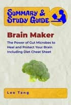 Summary & Study Guide - Brain Maker - The Power of Gut Microbes to Heal and Protect Your Brain-Including Diet Cheat Sheet ebook by Lee Tang