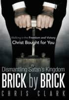 Dismantling Satan'S Kingdom Brick by Brick - Walking in the Freedom and Victory Christ Bought for You ebook by Chris Clark