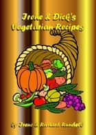 Irene & Dick's Vegetarian Recipes ebook by Richard Rundell