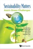 Sustainability Matters - (In 2 Volumes)Volume 1: Asia's Green ChallengesVolume 2: Asia's Energy Concerns, Green Policies and Environmental Advocacy ebook by Lin-Heng Lye, Victor R Savage, Loke Ming Chou;Liya E Yu;Harn-Wei Kua