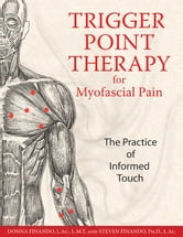 Trigger Point Therapy for Myofascial Pain: The Practice of Informed Touch - The Practice of Informed Touch ebook by Donna Finando, L.Ac., L.M.T.,Steven Finando, Ph.D., L.Ac.