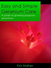 Easy and Simple Geranium Care: A Guide to Growing Gorgeous Geraniums ebook by Kris Maher