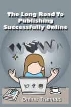 The Long Road To Publishing Successfully Online ebook by Online Trainees