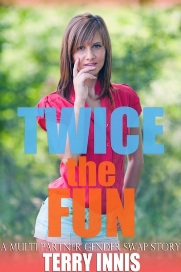 Twice the Fun - A Multi Partner Gender Swap Story ebook by Terry Innis