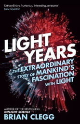 Light Years - The Extraordinary Story of Mankind's Fascination with Light ebook by Brian Clegg