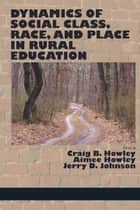 Dynamics of Social Class - Race, and Place in Rural Education ebook by Craig B Howley, Aimee Howley, Jerry D Johnson