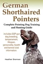 German Shorthaired Pointers: Complete Pointing Dog Training and Hunting Guide ebook by Heather Brennan