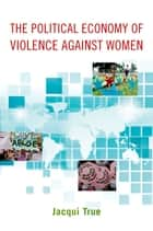 The Political Economy of Violence against Women ebook by Jacqui True
