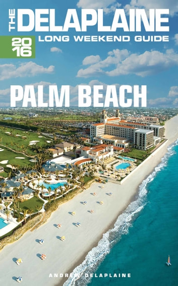 Palm Beach: The Delaplaine 2016 Long Weekend Guide ebook by Andrew Delaplaine