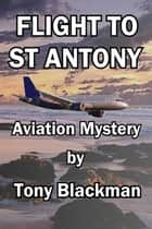 Flight to St Antony: An aviation mystery ebook by Blackman, Tony