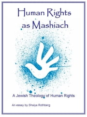 Human Rights as Mashiach: A Jewish Theology of Human Rights ebook by Shaiya Rothberg
