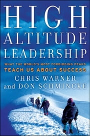 High Altitude Leadership - What the World's Most Forbidding Peaks Teach Us About Success ebook by Chris  Warner,Don  Schmincke