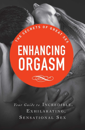 Enhancing Orgasm - Your guide to incredible, exhilarating, sensational sex ebook by Adams Media
