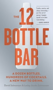 The 12 Bottle Bar - A Dozen Bottles. Hundreds of Cocktails. A New Way to Drink. ebook by David Solmonson,Lesley Jacobs Solmonson