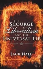 The Scourge of Liberalism and the Universal Lie ebook by Jack Hall