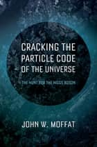 Cracking the Particle Code of the Universe ebook by John W. Moffat
