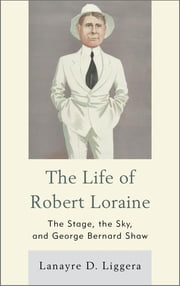 The Life of Robert Loraine - The Stage, the Sky, and George Bernard Shaw ebook by Lanayre D. Liggera
