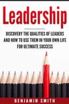 Leadership: Discover the Qualities of Leaders and How to Use Them in Your Own Life for Ultimate Success ebook by Benjamin Smith