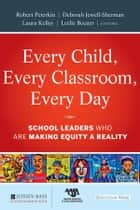 Every Child, Every Classroom, Every Day - School Leaders Who Are Making Equity a Reality ebook by Robert Peterkin, Deborah Jewell-Sherman, Laura Kelley,...