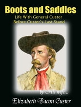 Boots and Saddles - Life With General Custer Before Custer's Last Stand ebook by Elizabeth Bacon Custer