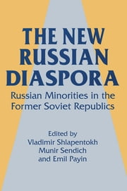 The New Russian Diaspora: Russian Minorities in the Former Soviet Republics - Russian Minorities in the Former Soviet Republics ebook by Vladimir Shlapentokh,Munir Sendich,Emil Payin