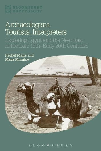 Archaeologists, Tourists, Interpreters - Exploring Egypt and the Near East in the Late 19th–Early 20th Centuries ebook by Dr Rachel Mairs,Maya Muratov,Nicholas Reeves