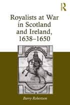 Royalists at War in Scotland and Ireland, 1638–1650 ebook by Barry Robertson