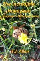 The Incredible Honeybee: A Layman's Reference Guide ebook by T.J. Allen