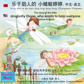 "The story of Diana, the little dragonfly who wants to help everyone. Chinese-English / le yu zhu re de xiao qing ting teng teng. Zhongwen-Yingwen. 乐于助人的 小蜻蜓婷婷. 中文 - 英文 - Number 2 from the books and radio plays series ""Ladybird Marie"" / 小瓢虫 玛丽, 册 2 audiobook by Wolfgang Wilhelm,Ingmar Winkler,Benedikt Gramm,Sebastian Kiefer,Gene Groos,Steve Schroyder,Marienkäfer Marie Kinderbuchverlag,Wolfgang Wilhelm"