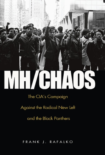 MH/CHAOS - The CIA'S Campaign Against the Radical New Left and the Black Panthers ebook by Frank J. Rafalko
