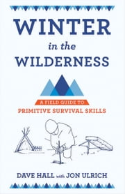 Winter in the Wilderness - A Field Guide to Primitive Survival Skills ebook by Dave Hall,Dave Hall,Jon Ulrich