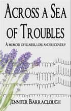 Across a Sea of Troubles: A memoir of illness, loss and recovery ebook by Jennifer Barraclough