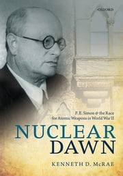 Nuclear Dawn: F. E. Simon and the Race for Atomic Weapons in World War II ebook by Kenneth D. McRae