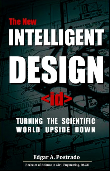 The New Intelligent Design, Turning The Scientific World Upside Down ebook by Edgar A. Postrado
