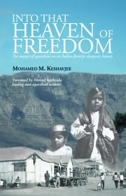 Into that Heaven of Freedom - The impact of apartheid on an Indian family's diasporic history ebook by Mohamed Keshavjee