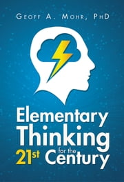 Elementary Thinking for the 21st Century ebook by Geoff A. Mohr, PhD