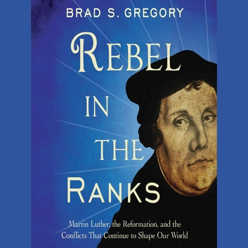 Rebel in the Ranks - Martin Luther, the Reformation, and the Conflicts That Continue to Shape Our World audiobook by Brad S. Gregory