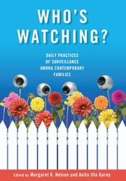 Who's Watching?: Daily Practices of Surveillance among Contemporary Families ebook by Nelson, Margaret K.