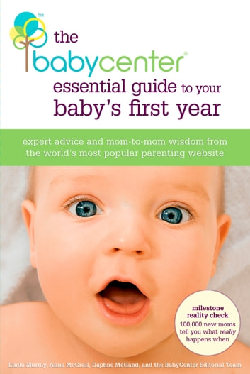 The BabyCenter Essential Guide to Your Baby's First Year - Expert Advice and Mom-to-Mom Wisdom from the World's Most Popular Parenting Website ebook by Linda J. Murray,Anna McGrail,Daphne Metland,Editors of BabyCenter