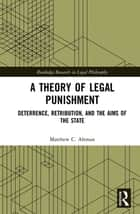 A Theory of Legal Punishment - Deterrence, Retribution, and the Aims of the State ebook by Matthew C. Altman