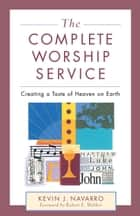 The Complete Worship Leader ebook by Kevin J. Navarro, Sally Morgenthaler